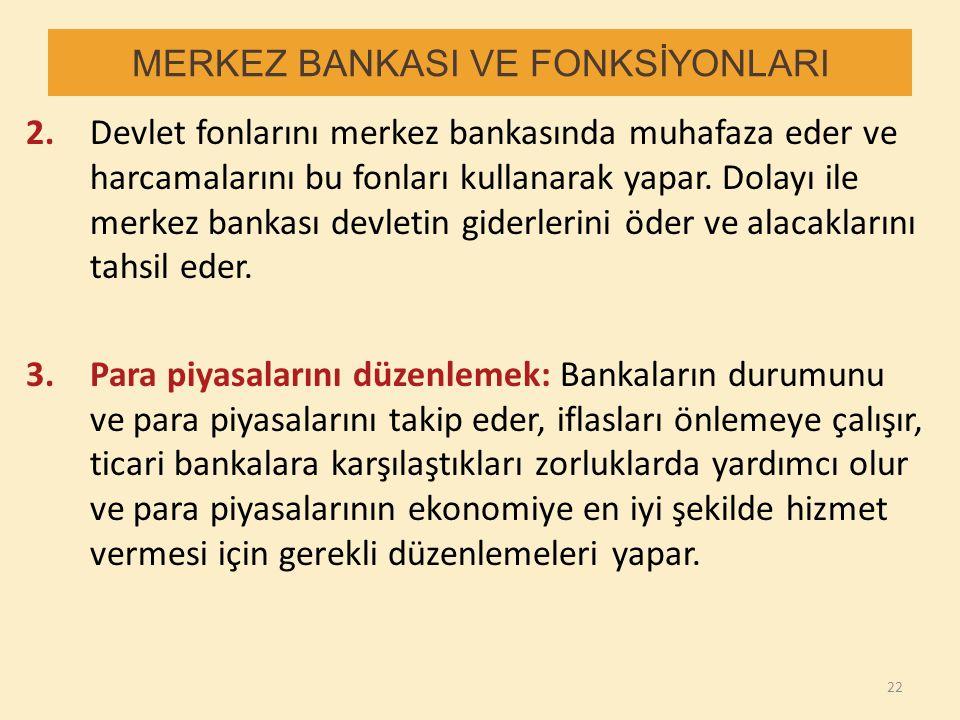 MERKEZ BANKASI VE FONKSİYONLARI 2.Devlet fonlarını merkez bankasında muhafaza eder ve harcamalarını bu fonları kullanarak yapar. Dolayı ile merkez ban