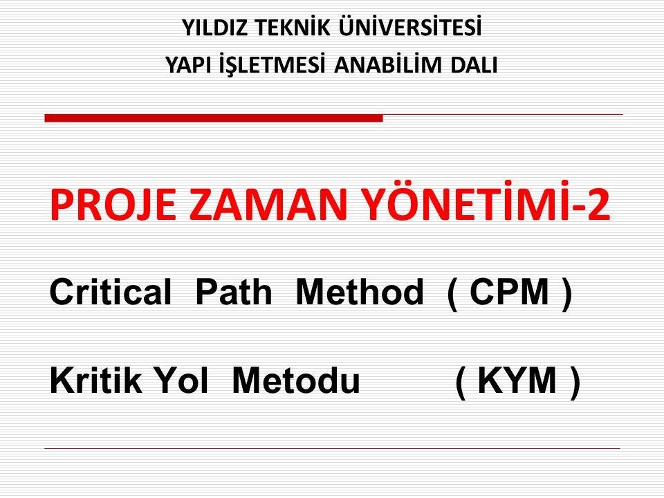PROJE ZAMAN YÖNETİMİ-2 Critical Path Method ( CPM ) Kritik Yol Metodu ( KYM ) YILDIZ TEKNİK ÜNİVERSİTESİ YAPI İŞLETMESİ ANABİLİM DALI