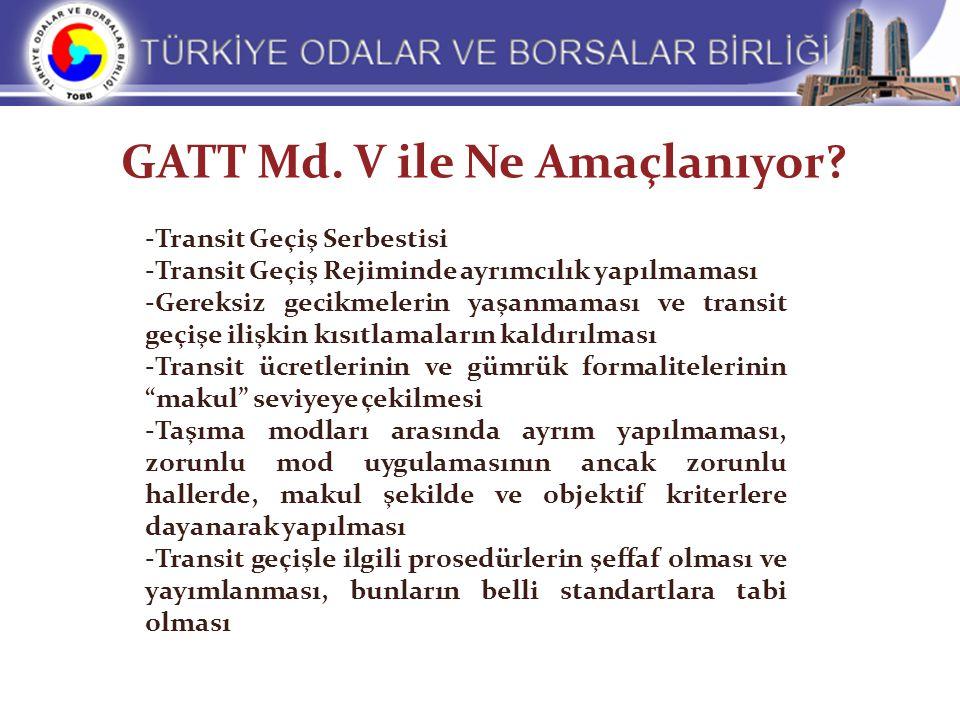 GATT Md. V ile Ne Amaçlanıyor? -Transit Geçiş Serbestisi -Transit Geçiş Rejiminde ayrımcılık yapılmaması -Gereksiz gecikmelerin yaşanmaması ve transit