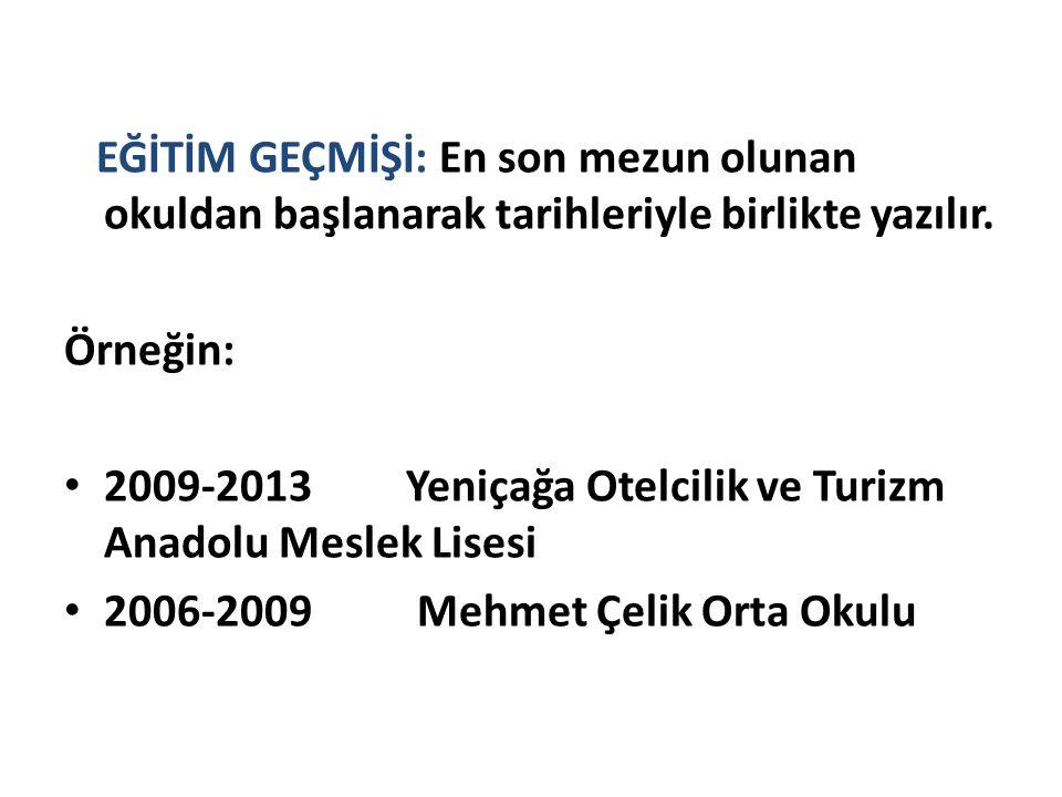 EĞİTİM GEÇMİŞİ: En son mezun olunan okuldan başlanarak tarihleriyle birlikte yazılır. Örneğin: 2009-2013 Yeniçağa Otelcilik ve Turizm Anadolu Meslek L
