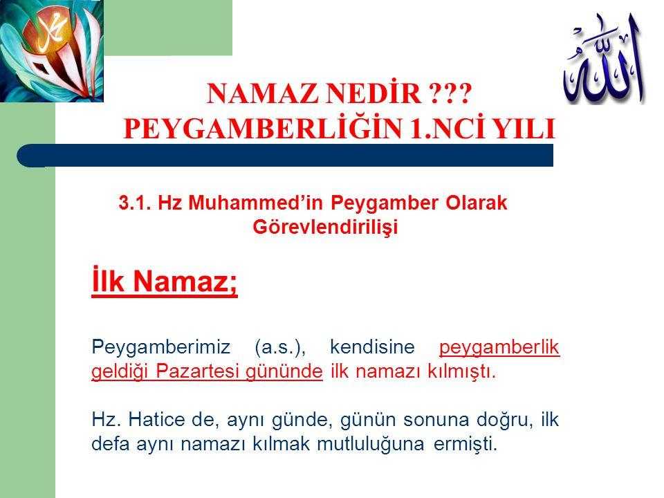 3.1. Hz Muhammed'in Peygamber Olarak Görevlendirilişi İlk Namaz; Peygamberimiz (a.s.), kendisine peygamberlik geldiği Pazartesi gününde ilk namazı kıl