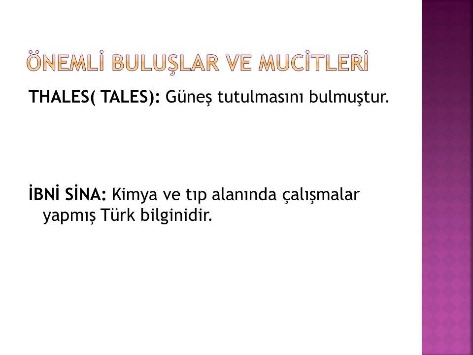 THALES( TALES): Güneş tutulmasını bulmuştur. İBNİ SİNA: Kimya ve tıp alanında çalışmalar yapmış Türk bilginidir.