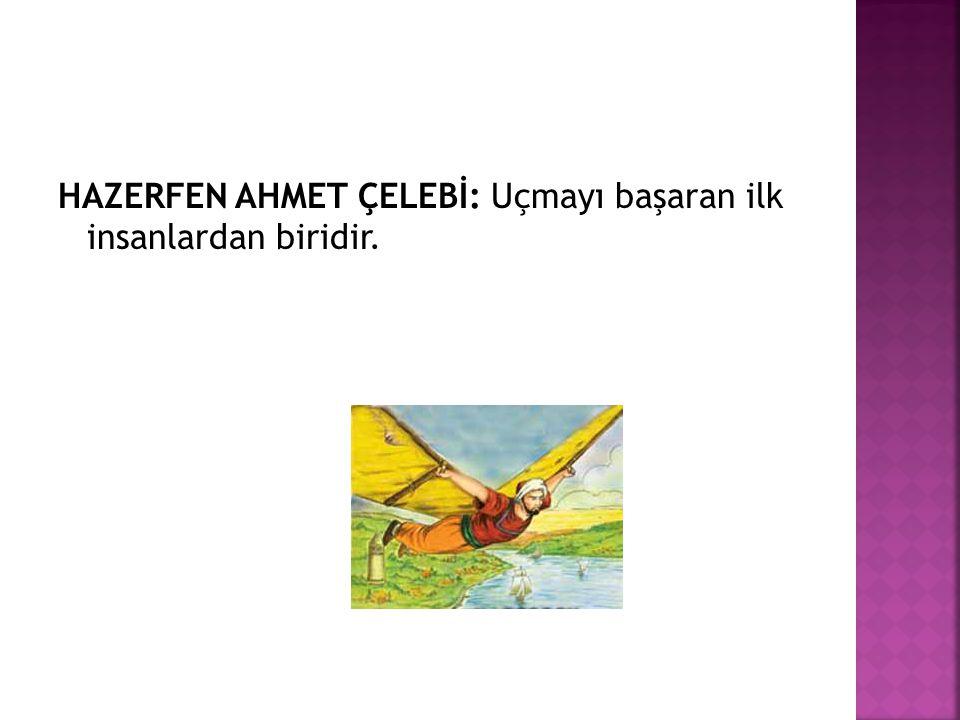 HAZERFEN AHMET ÇELEBİ: Uçmayı başaran ilk insanlardan biridir.