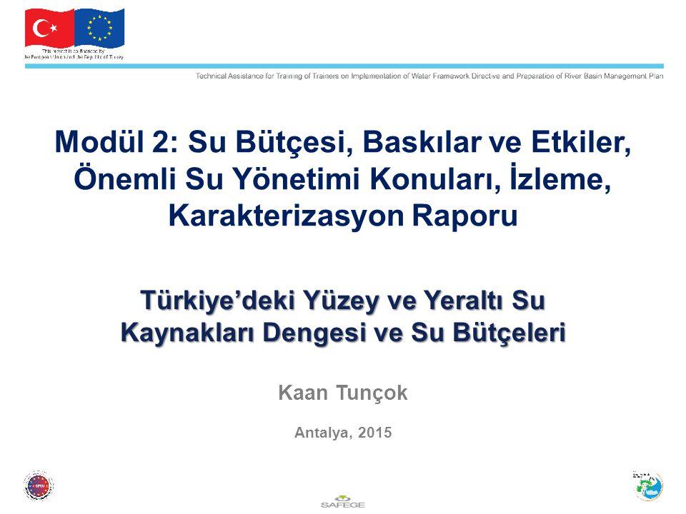 Türkiye'deki Yüzey ve Yeraltı Su Kaynakları Dengesi ve Su Bütçeleri Türkiye'deki Yüzey ve Yeraltı Su Kaynakları Dengesi ve Su Bütçeleri Kaan Tunçok Antalya, 2015 Modül 2: Su Bütçesi, Baskılar ve Etkiler, Önemli Su Yönetimi Konuları, İzleme, Karakterizasyon Raporu