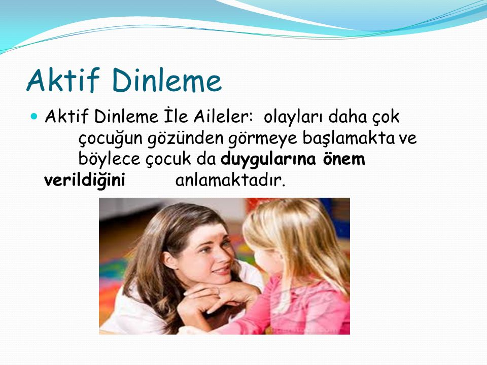 Aktif Dinleme Aktif Dinleme İle Aileler: olayları daha çok çocuğun gözünden görmeye başlamakta ve böylece çocuk da duygularına önem verildiğini anlamaktadır.