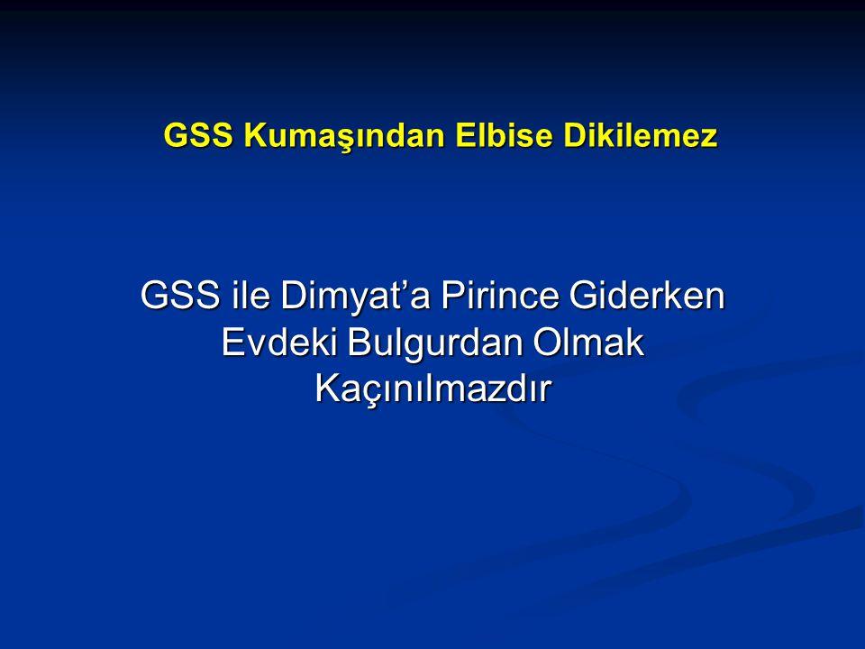 GSS Kumaşından Elbise Dikilemez GSS ile Dimyat'a Pirince Giderken Evdeki Bulgurdan Olmak Kaçınılmazdır