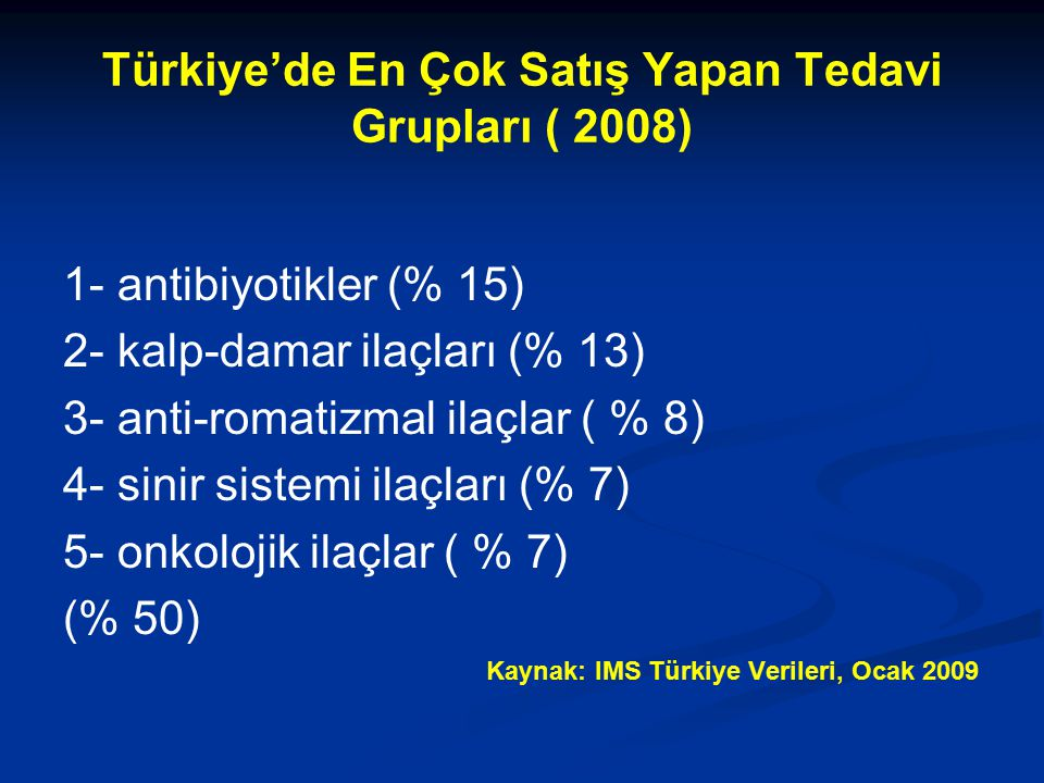 Türkiye'de En Çok Satış Yapan Tedavi Grupları ( 2008) 1- antibiyotikler (% 15) 2- kalp-damar ilaçları (% 13) 3- anti-romatizmal ilaçlar ( % 8) 4- sinir sistemi ilaçları (% 7) 5- onkolojik ilaçlar ( % 7) (% 50) Kaynak: IMS Türkiye Verileri, Ocak 2009