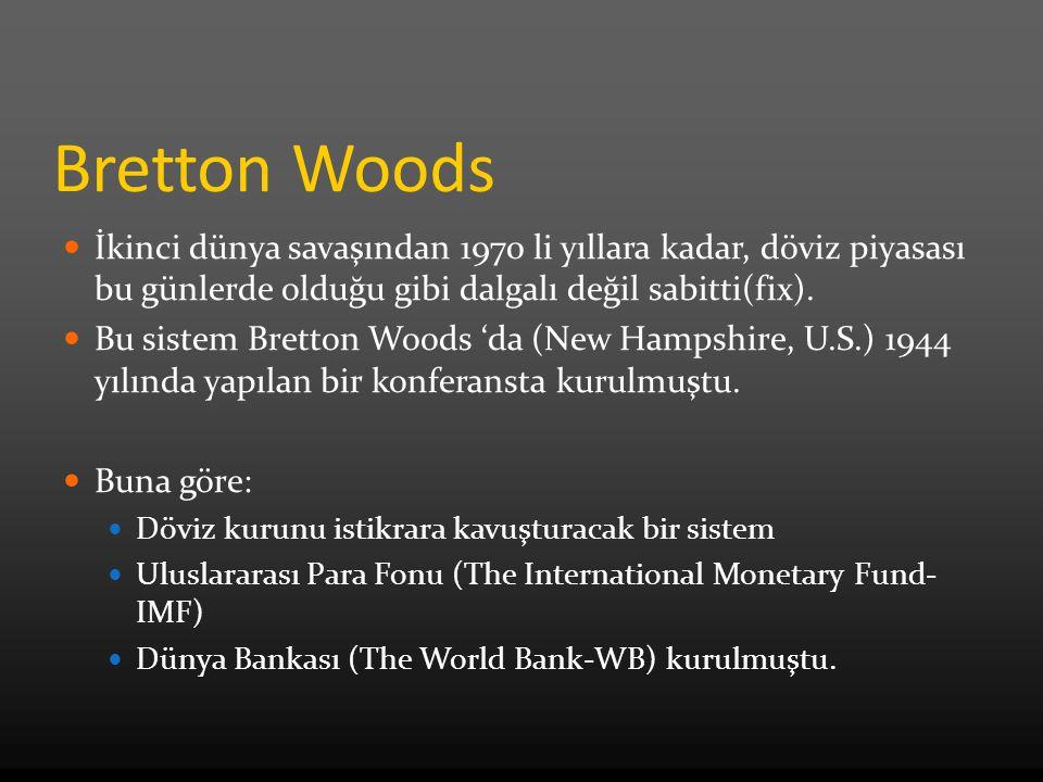 Bretton Woods İkinci dünya savaşından 1970 li yıllara kadar, döviz piyasası bu günlerde olduğu gibi dalgalı değil sabitti(fix).