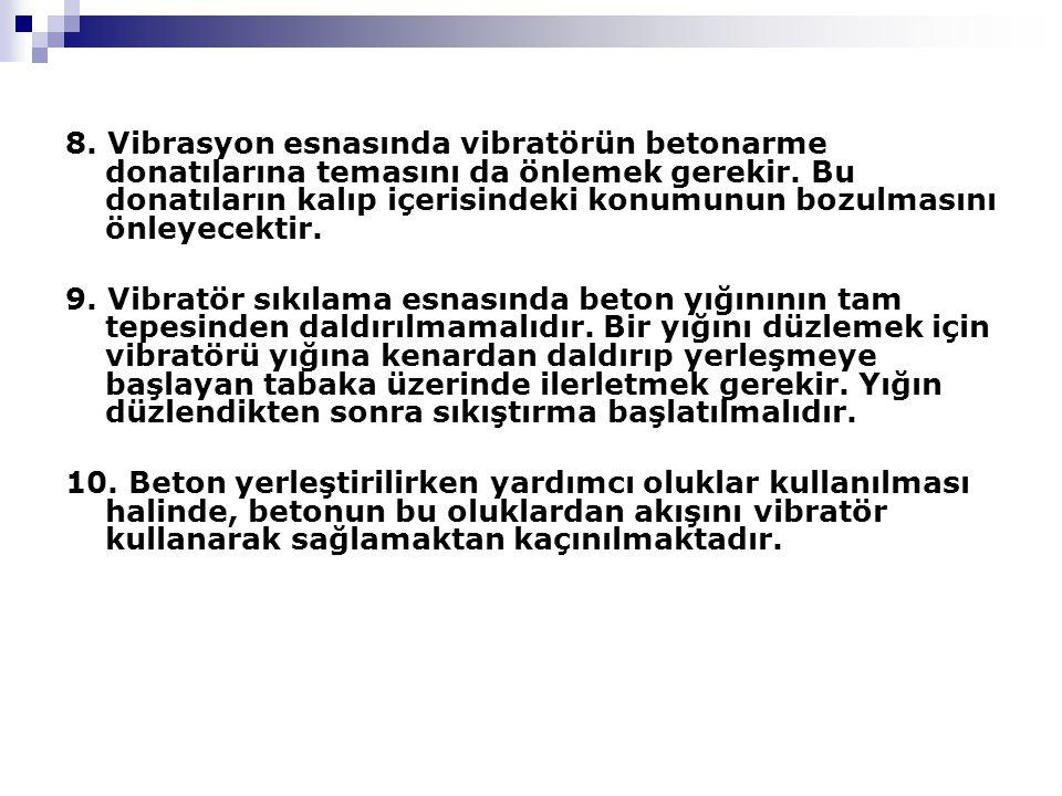 8.Vibrasyon esnasında vibratörün betonarme donatılarına temasını da önlemek gerekir.
