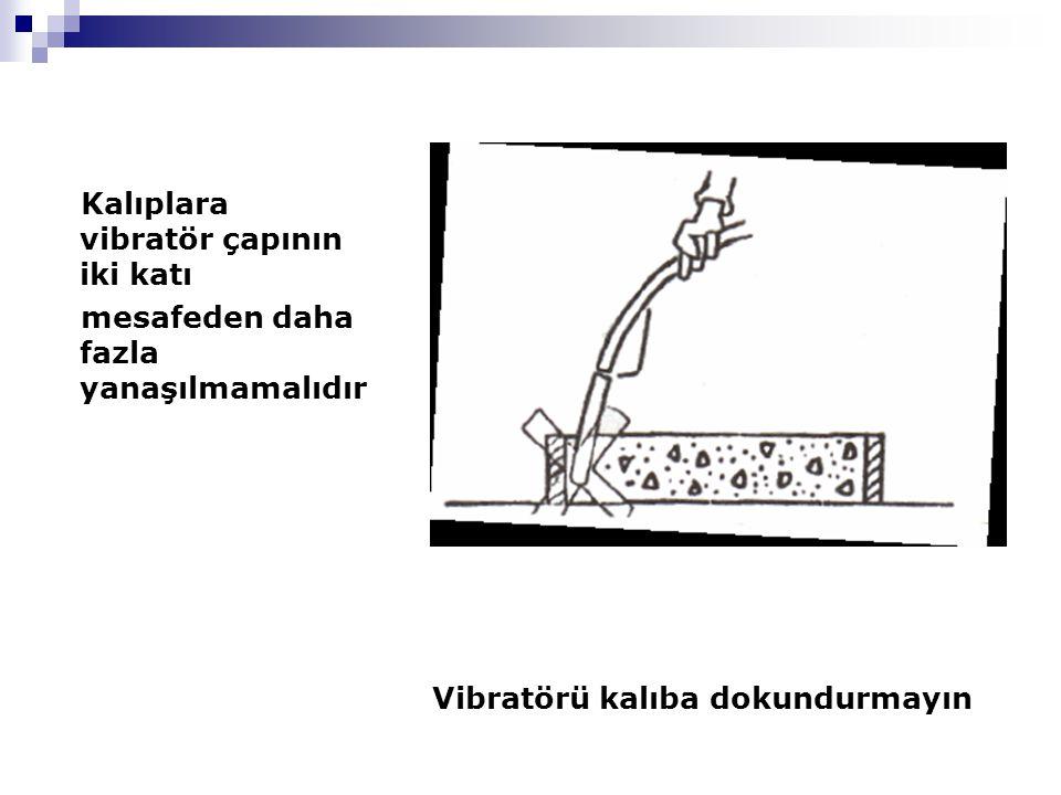 Kalıplara vibratör çapının iki katı mesafeden daha fazla yanaşılmamalıdır Vibratörü kalıba dokundurmayın