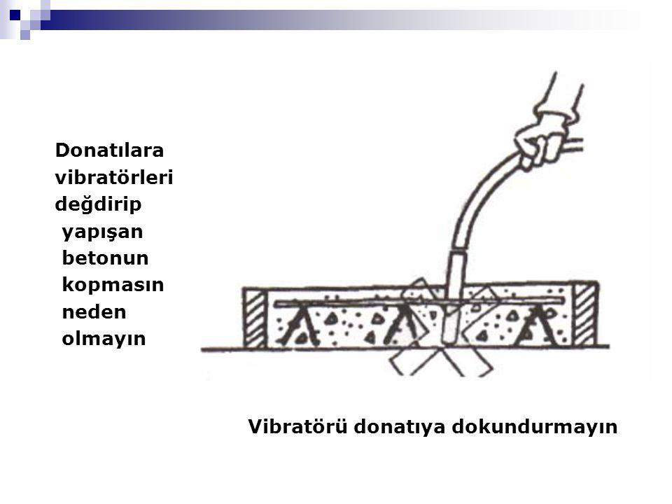 Donatılara vibratörleri değdirip yapışan betonun kopmasın neden olmayın Vibratörü donatıya dokundurmayın