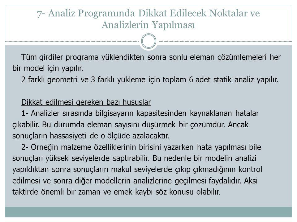 7- Analiz Programında Dikkat Edilecek Noktalar ve Analizlerin Yapılması Tüm girdiler programa yüklendikten sonra sonlu eleman çözümlemeleri her bir model için yapılır.
