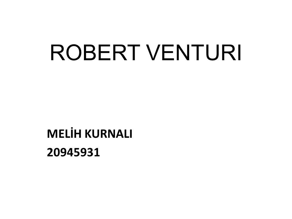 ROBERT VENTURI ***1925 Philadelphia doğumlu İtalyan kökenli mimar ve mimarlık teorisyenidir.