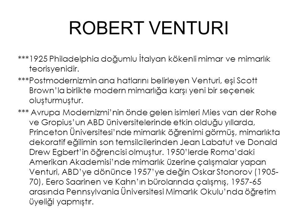 ROBERT VENTURI ***1925 Philadelphia doğumlu İtalyan kökenli mimar ve mimarlık teorisyenidir. ***Postmodernizmin ana hatlarını belirleyen Venturi, eşi