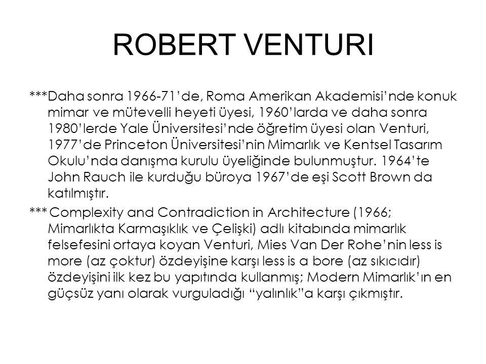 ROBERT VENTURI ***Daha sonra 1966-71'de, Roma Amerikan Akademisi'nde konuk mimar ve mütevelli heyeti üyesi, 1960'larda ve daha sonra 1980'lerde Yale Üniversitesi'nde öğretim üyesi olan Venturi, 1977'de Princeton Üniversitesi'nin Mimarlık ve Kentsel Tasarım Okulu'nda danışma kurulu üyeliğinde bulunmuştur.