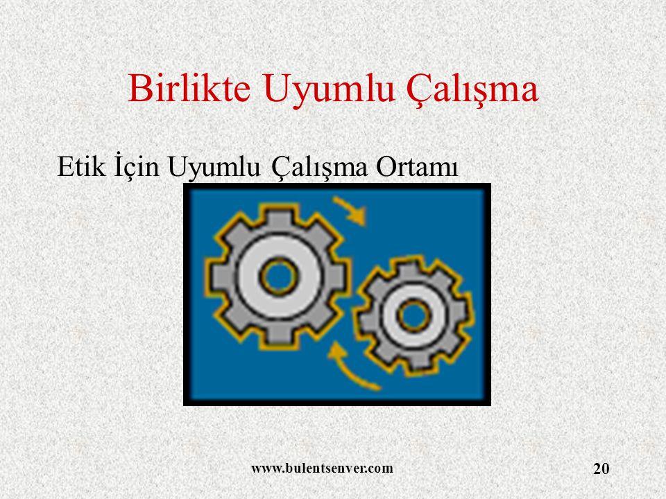 www.bulentsenver.com 20 Birlikte Uyumlu Çalışma Etik İçin Uyumlu Çalışma Ortamı