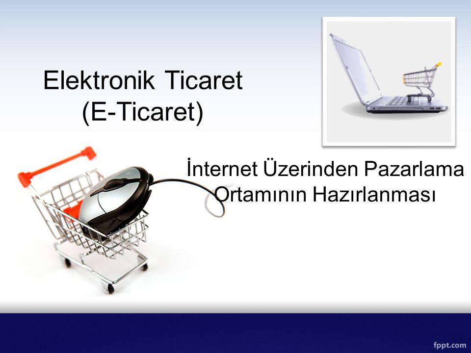Elektronik Ticaret (E-Ticaret) İnternet Üzerinden Pazarlama Ortamının Hazırlanması