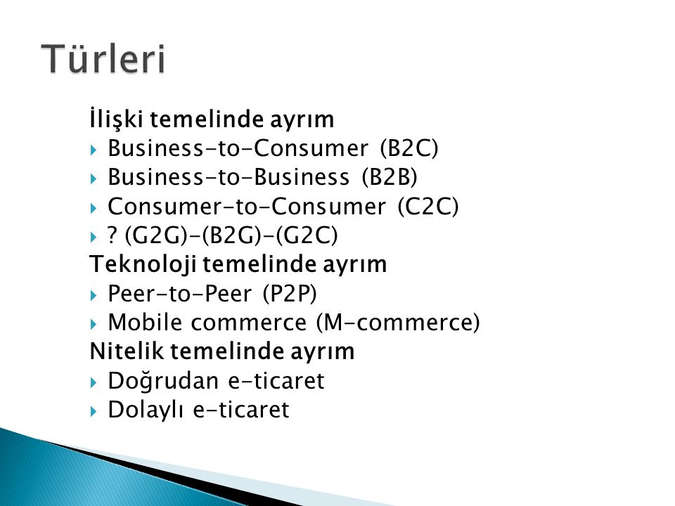 İlişki temelinde ayrım  Business-to-Consumer (B2C)  Business-to-Business (B2B)  Consumer-to-Consumer (C2C)  ? (G2G)-(B2G)-(G2C) Teknoloji temelind