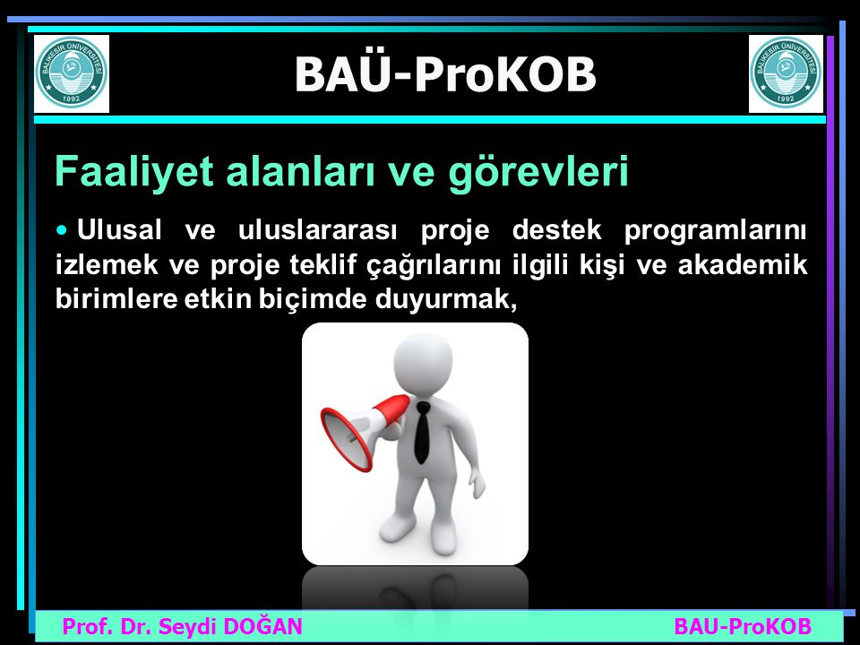 Prof. Dr. Seydi DOĞAN BAU-ProKOB BAÜ-ProKOB Faaliyet alanları ve görevleri Ulusal ve uluslararası proje destek programlarını izlemek ve proje teklif ç