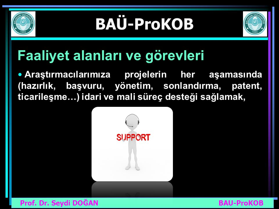 Prof. Dr. Seydi DOĞAN BAU-ProKOB BAÜ-ProKOB Faaliyet alanları ve görevleri Araştırmacılarımıza projelerin her aşamasında (hazırlık, başvuru, yönetim,
