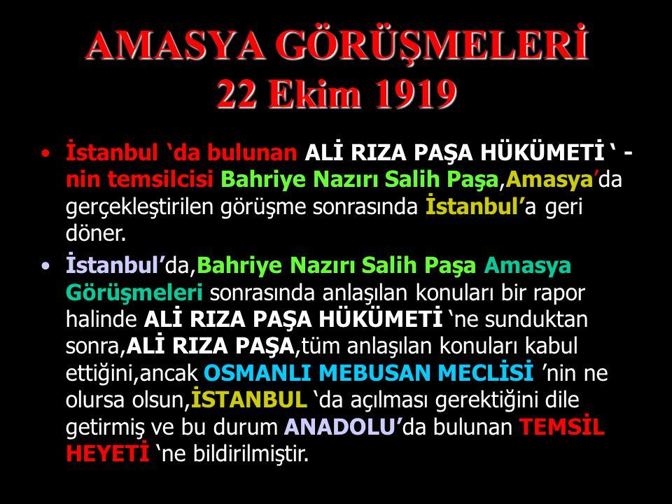 AMASYA GÖRÜŞMELERİ 22 Ekim 1919 İstanbul 'da bulunan ALİ RIZA PAŞA HÜKÜMETİ- nin temsilcisi Bahriye Nazırı Salih Paşa ile Temsil Heyeti 'ni temsilen Mustafa Kemal arasında Amasya 'da görüşme yapılmış ve aşağıda yer alan konular üzerinde anlaşma sağlanmıştır.