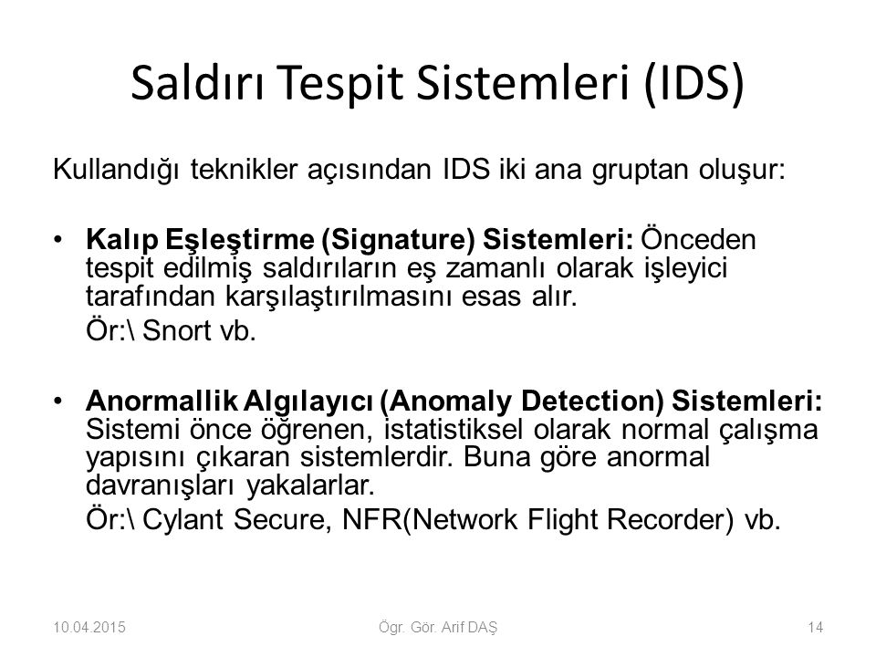 Saldırı Tespit Sistemleri (IDS) Kullandığı teknikler açısından IDS iki ana gruptan oluşur: Kalıp Eşleştirme (Signature) Sistemleri: Önceden tespit edi