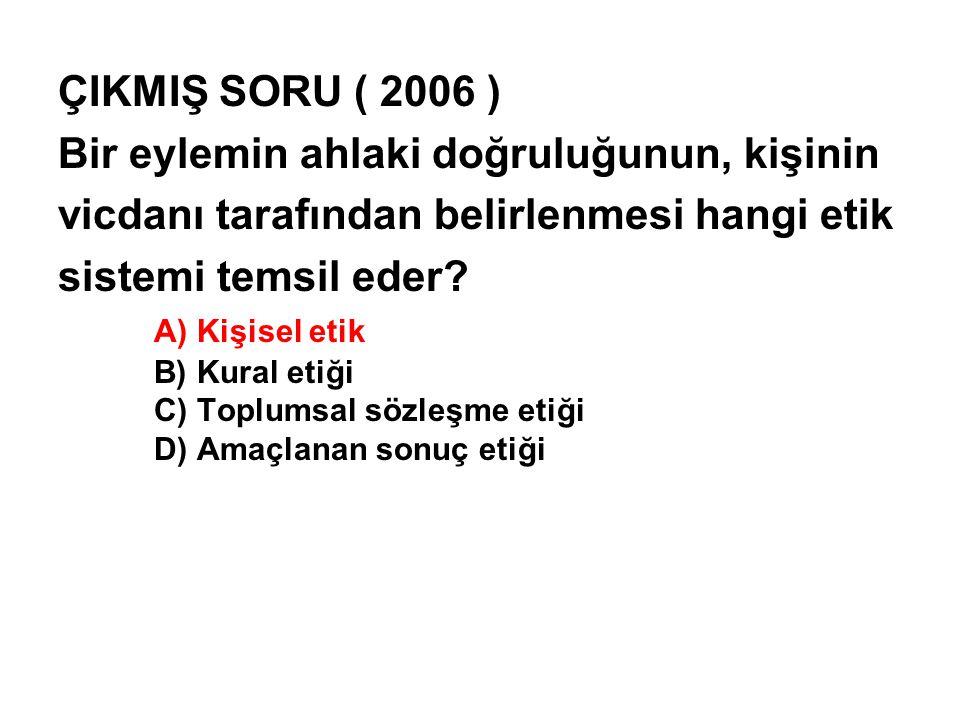 ÇIKMIŞ SORU ( 2006 ) Bir eylemin ahlaki doğruluğunun, kişinin vicdanı tarafından belirlenmesi hangi etik sistemi temsil eder? A) Kişisel etik B) Kural