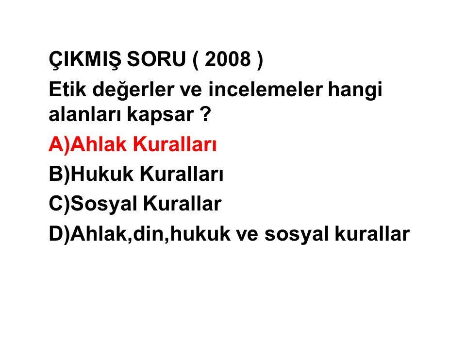 ÇIKMIŞ SORU ( 2008 ) Etik değerler ve incelemeler hangi alanları kapsar ? A)Ahlak Kuralları B)Hukuk Kuralları C)Sosyal Kurallar D)Ahlak,din,hukuk ve s