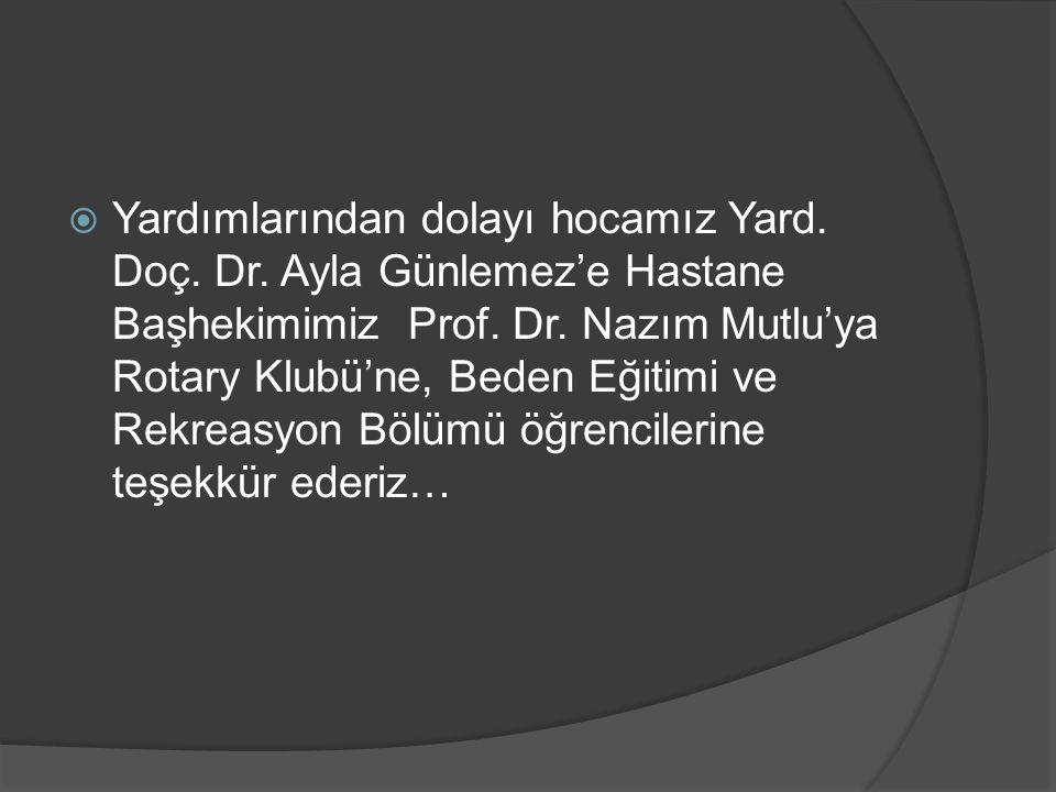  Yardımlarından dolayı hocamız Yard. Doç. Dr. Ayla Günlemez'e Hastane Başhekimimiz Prof. Dr. Nazım Mutlu'ya Rotary Klubü'ne, Beden Eğitimi ve Rekreas