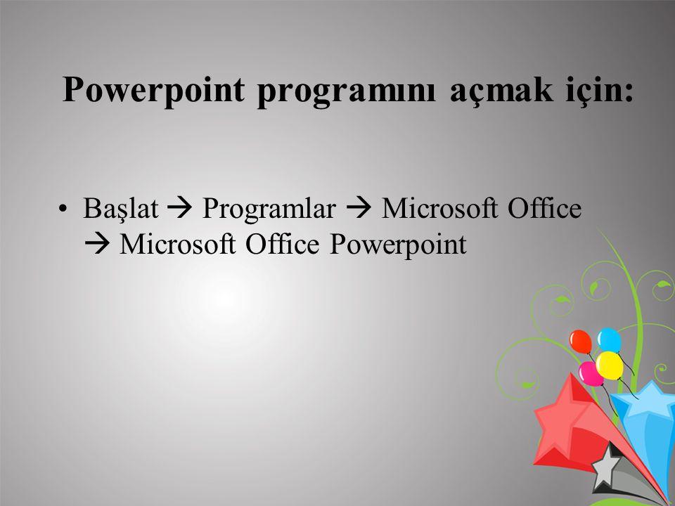 Powerpoint programını açmak için: Başlat  Programlar  Microsoft Office  Microsoft Office Powerpoint
