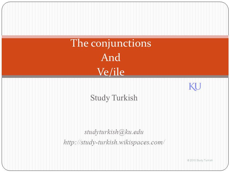 Study Turkish studyturkish@ku.edu http://study-turkish.wikispaces.com/ © 2010 Study Turkish The conjunctions And Ve/ile