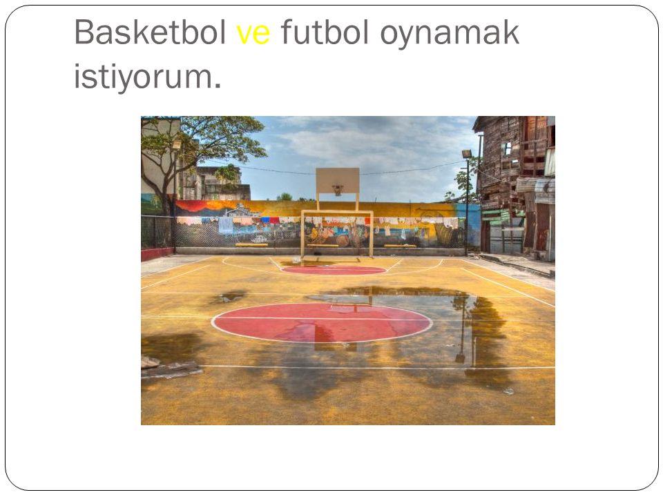 Basketbol ve futbol oynamak istiyorum.