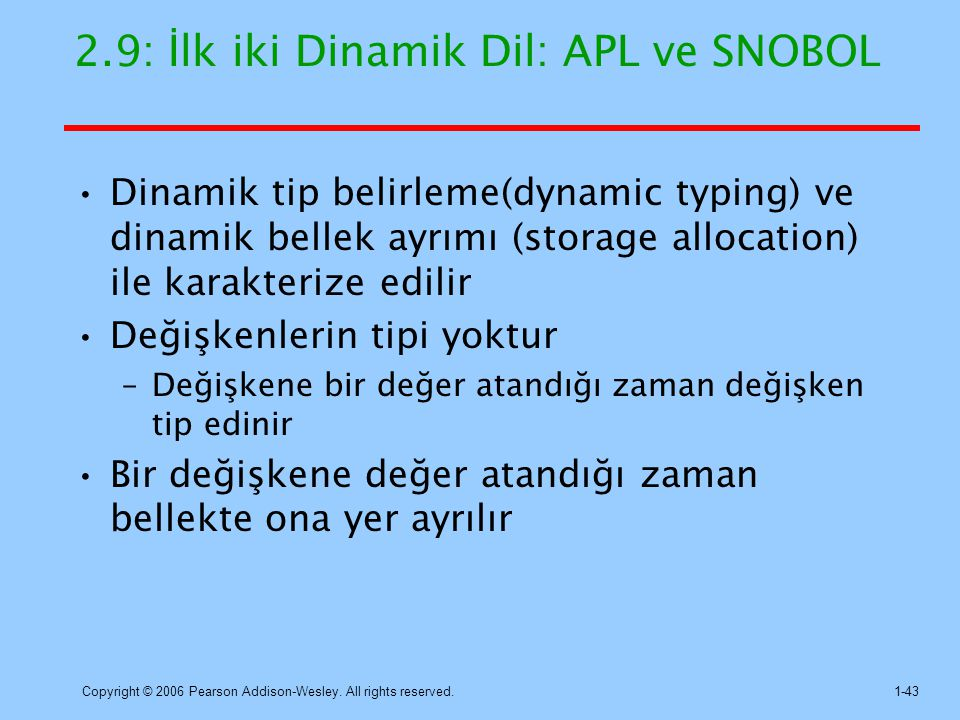 Copyright © 2006 Pearson Addison-Wesley. All rights reserved.1-43 2.9: İlk iki Dinamik Dil: APL ve SNOBOL Dinamik tip belirleme(dynamic typing) ve din