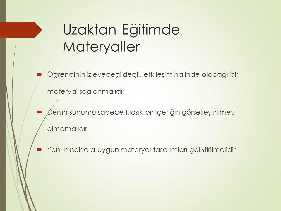 Uzaktan Eğitimde Materyaller  Öğrencinin izleyeceği değil, etkileşim halinde olacağı bir materyal sağlanmalıdır  Dersin sunumu sadece klasik bir içeriğin görselleştirilmesi olmamalıdır  Yeni kuşaklara uygun materyal tasarımları geliştirilmelidir
