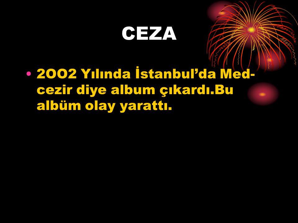 CEZA 2OO2 Yılında İstanbul'da Med- cezir diye album çıkardı.Bu albüm olay yarattı.
