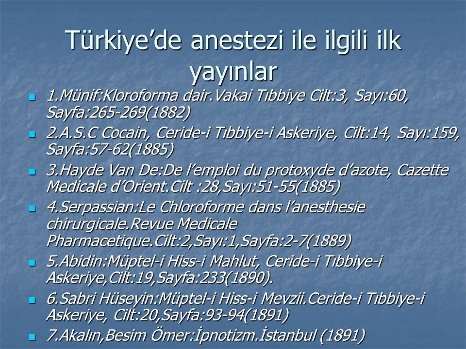 Türkiye'de anestezi ile ilgili ilk yayınlar 1.Münif:Kloroforma dair.Vakai Tıbbiye Cilt:3, Sayı:60, Sayfa:265-269(1882) 1.Münif:Kloroforma dair.Vakai Tıbbiye Cilt:3, Sayı:60, Sayfa:265-269(1882) 2.A.S.C Cocain, Ceride-i Tıbbiye-i Askeriye, Cilt:14, Sayı:159, Sayfa:57-62(1885) 2.A.S.C Cocain, Ceride-i Tıbbiye-i Askeriye, Cilt:14, Sayı:159, Sayfa:57-62(1885) 3.Hayde Van De:De l'emploi du protoxyde d'azote, Cazette Medicale d'Orient.Cilt :28,Sayı:51-55(1885) 3.Hayde Van De:De l'emploi du protoxyde d'azote, Cazette Medicale d'Orient.Cilt :28,Sayı:51-55(1885) 4.Serpassian:Le Chloroforme dans l'anesthesie chirurgicale.Revue Medicale Pharmacetique.Cilt:2,Sayı:1,Sayfa:2-7(1889) 4.Serpassian:Le Chloroforme dans l'anesthesie chirurgicale.Revue Medicale Pharmacetique.Cilt:2,Sayı:1,Sayfa:2-7(1889) 5.Abidin:Müptel-i Hiss-i Mahlut, Ceride-i Tıbbiye-i Askeriye,Cilt:19,Sayfa:233(1890).