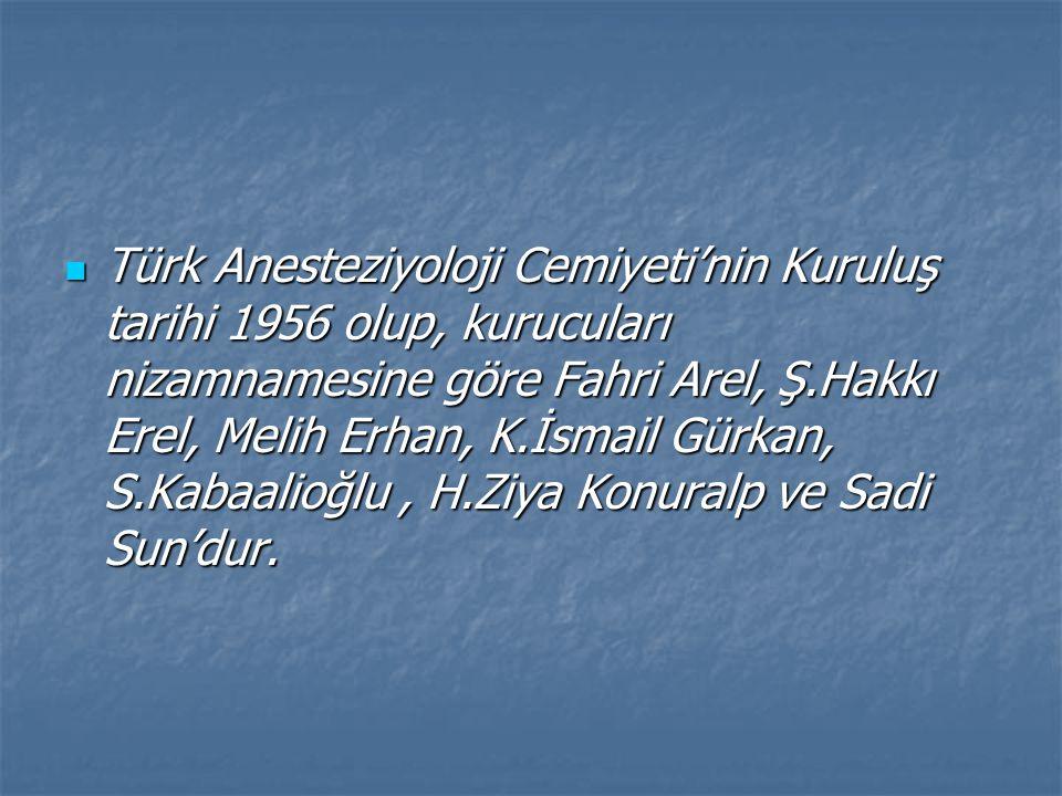 Türk Anesteziyoloji Cemiyeti'nin Kuruluş tarihi 1956 olup, kurucuları nizamnamesine göre Fahri Arel, Ş.Hakkı Erel, Melih Erhan, K.İsmail Gürkan, S.Kabaalioğlu, H.Ziya Konuralp ve Sadi Sun'dur.