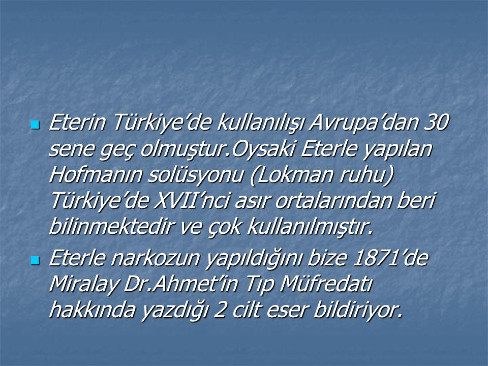 Eterin Türkiye'de kullanılışı Avrupa'dan 30 sene geç olmuştur.Oysaki Eterle yapılan Hofmanın solüsyonu (Lokman ruhu) Türkiye'de XVII'nci asır ortalarından beri bilinmektedir ve çok kullanılmıştır.