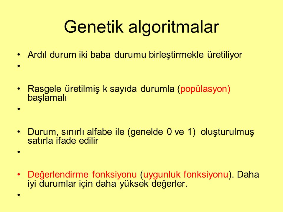Genetik algoritmalar Ardıl durum iki baba durumu birleştirmekle üretiliyor Rasgele üretilmiş k sayıda durumla (popülasyon) başlamalı Durum, sınırlı alfabe ile (genelde 0 ve 1) oluşturulmuş satırla ifade edilir Değerlendirme fonksiyonu (uygunluk fonksiyonu).