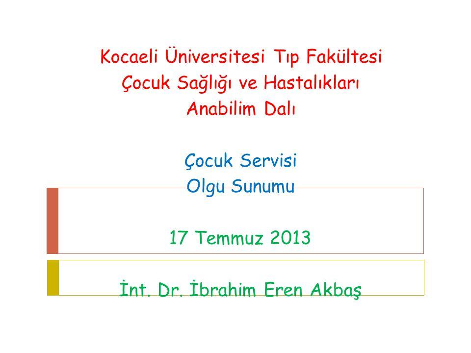 Kocaeli Üniversitesi Tıp Fakültesi Çocuk Sağlığı ve Hastalıkları Anabilim Dalı Çocuk Servisi Olgu Sunumu 17 Temmuz 2013 İnt. Dr. İbrahim Eren Akbaş