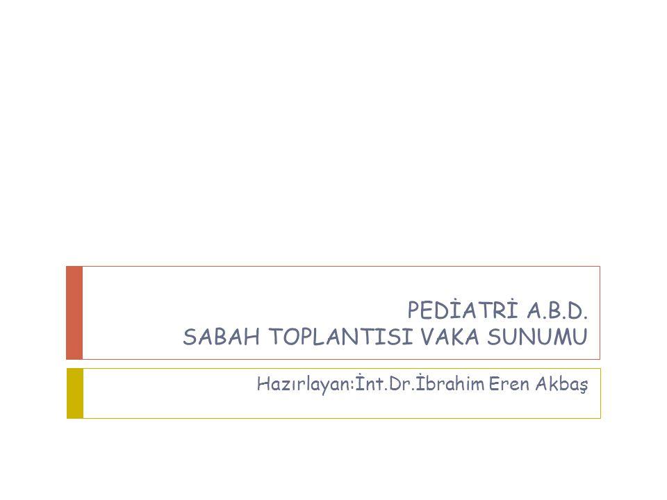 PEDİATRİ A.B.D. SABAH TOPLANTISI VAKA SUNUMU Hazırlayan:İnt.Dr.İbrahim Eren Akbaş