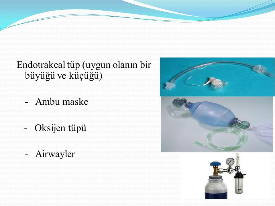 Endotrakeal tüp (uygun olanın bir büyüğü ve küçüğü) - Ambu maske - Oksijen tüpü - Airwayler