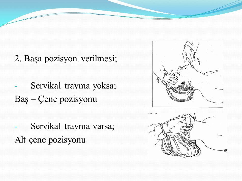 2. Başa pozisyon verilmesi; - Servikal travma yoksa; Baş – Çene pozisyonu - Servikal travma varsa; Alt çene pozisyonu