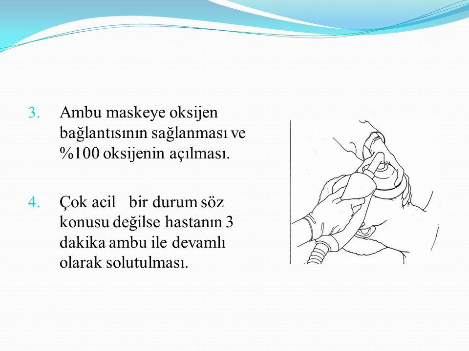 3. Ambu maskeye oksijen bağlantısının sağlanması ve %100 oksijenin açılması. 4. Çok acil bir durum söz konusu değilse hastanın 3 dakika ambu ile devam