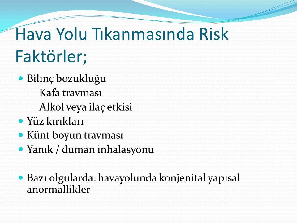 Hava Yolu Tıkanmasında Risk Faktörler; Bilinç bozukluğu Kafa travması Alkol veya ilaç etkisi Yüz kırıkları Künt boyun travması Yanık / duman inhalasyo