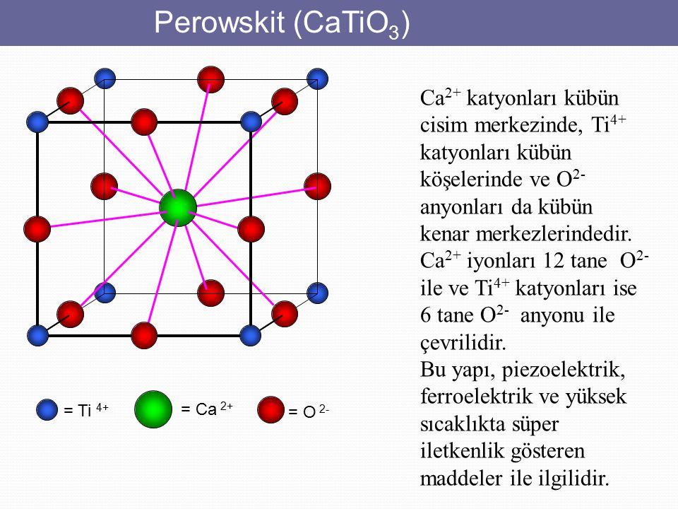 Perowskit (CaTiO 3 ) = Ti 4+ = O 2- = Ca 2+ Ca 2+ katyonları kübün cisim merkezinde, Ti 4+ katyonları kübün köşelerinde ve O 2- anyonları da kübün ken