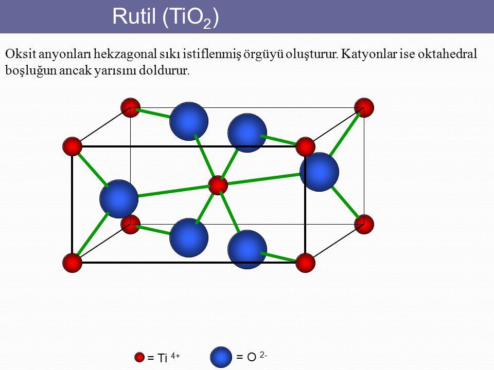 Rutil (TiO 2 ) = O 2- = Ti 4+ Oksit anyonları hekzagonal sıkı istiflenmiş örgüyü oluşturur. Katyonlar ise oktahedral boşluğun ancak yarısını doldurur.