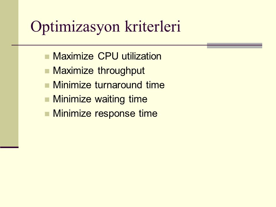 Optimizasyon kriterleri Maximize CPU utilization Maximize throughput Minimize turnaround time Minimize waiting time Minimize response time