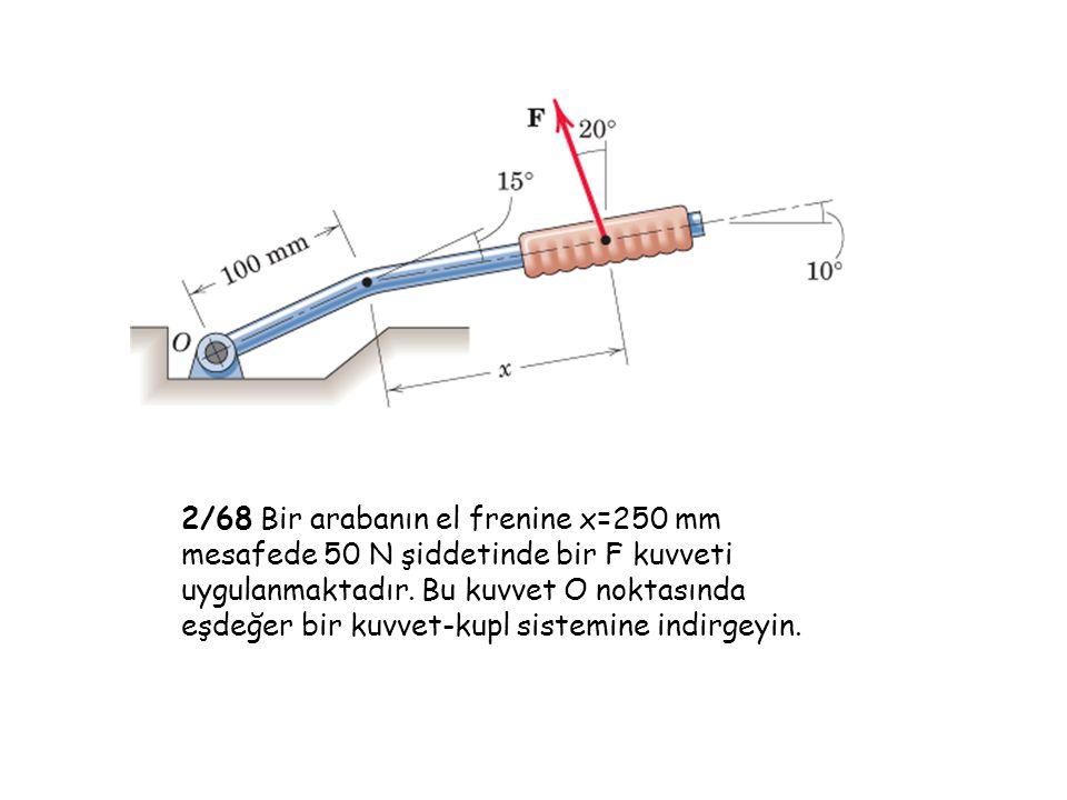 2/68 Bir arabanın el frenine x=250 mm mesafede 50 N şiddetinde bir F kuvveti uygulanmaktadır. Bu kuvvet O noktasında eşdeğer bir kuvvet-kupl sistemine