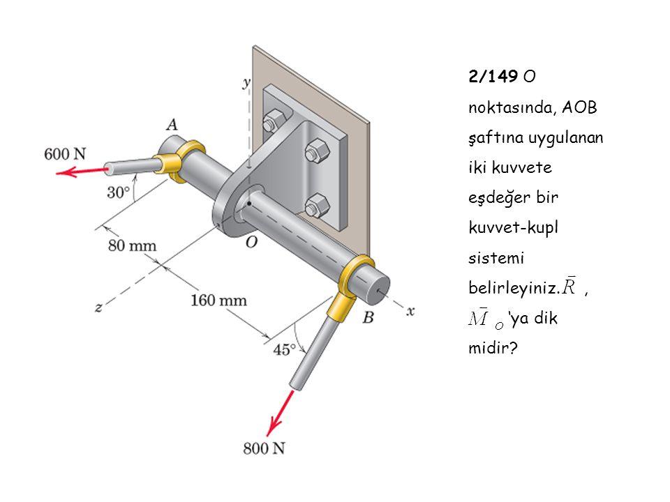 2/149 O noktasında, AOB şaftına uygulanan iki kuvvete eşdeğer bir kuvvet-kupl sistemi belirleyiniz., 'ya dik midir?